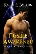 Desire Awakened (Aaron's Kiss #13) ebook by Kathi S Barton