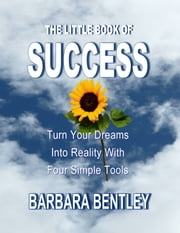 The Little Book of Success: Turn Your Dreams into Reality with Four Simple Tools ebook by Barbara Bentley