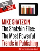 The Shatzkin Files: The Most Powerful Trends in Publishing ebook by Mike Shatzkin