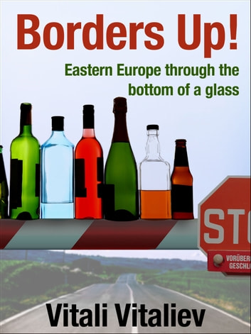 Borders Up! - Eastern Europe through the bottom of a glass ebook by Vitali Vitaliev