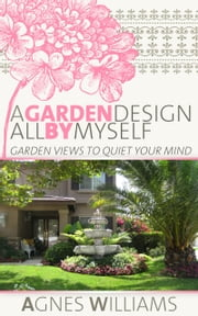 A Garden Design All By Myself: Garden Views To Quiet Your Mind ebook by Agnes Williams