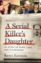 A Serial Killer's Daughter - My Story of Faith, Love, and Overcoming eBook by Kerri Rawson