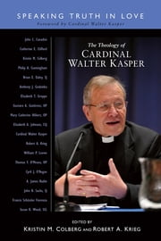 The Theology of Cardinal Walter Kasper - Speaking Truth in Love ebook by Kristin M Colberg,Robert A. Krieg,Cardinal Walter Kasper