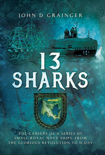 13 Sharks - The Careers of a series of small Royal Navy Ships, from the Glorious Revolution to D-Day. ebook by John D Grainger