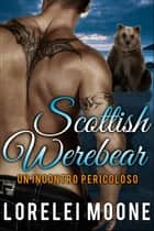 Un Incontro Pericoloso - Scottish Werebear ebook by Lorelei Moone