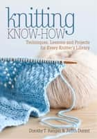 Knitting Know-How - Techniques, Lessons and Projects for Every Knitter's Library ebook by Dorothy T. Ratigan, Judith Durant
