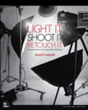 Light It, Shoot It, Retouch It: Learn Step by Step How to Go from Empty Studio to Finished Image - Learn Step by Step How to Go from Empty Studio to Finished Image ebook by Scott Kelby