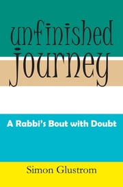 UNFINISHED JOURNEY - A RABBI'S BOUT WITH DOUBT ebook by Simon Glustrom