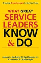 What Great Service Leaders Know and Do - Creating Breakthroughs in Service Firms ebook by James L. Heskett, W. Earl Sasser Jr., Leonard A. Schlesinger
