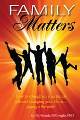 Family Matters: How To Strengthen Your Family (Without Paying for Therapy or Changing Your Lives) ebook by Brenda McCreight