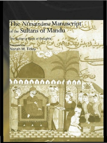 The Ni'matnama Manuscript of the Sultans of Mandu - The Sultan's Book of Delights ebook by Norah M. Titley