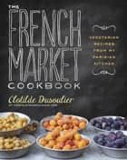 The French Market Cookbook ebook by Clotilde Dusoulier