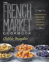The French Market Cookbook - Vegetarian Recipes from My Parisian Kitchen ebook by Clotilde Dusoulier