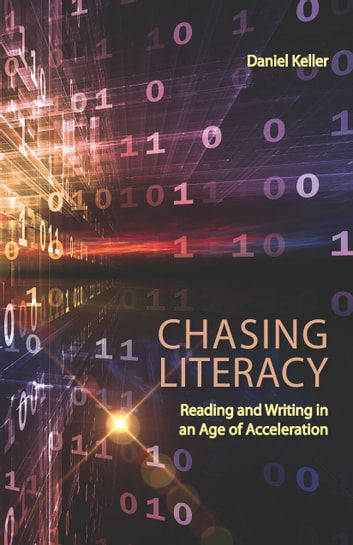 Chasing Literacy - Reading and Writing in an Age of Acceleration ebook by Daniel Keller