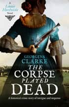The Corpse Played Dead - A historical crime story of intrigue and suspense ebook by Georgina Clarke