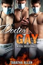 Doctor Gay - Medical Erotica Bundle ebook by Tabatha Allen