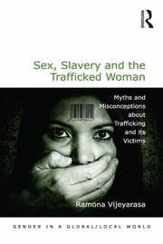 Sex, Slavery and the Trafficked Woman - Myths and Misconceptions about Trafficking and its Victims ebook by Ramona Vijeyarasa