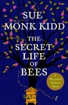 The Secret Life of Bees - The stunning multi-million bestselling novel about a young girl's journey; poignant, uplifting and unforgettable ebook by Sue Monk Kidd