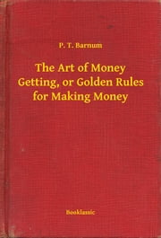 The Art of Money Getting, or Golden Rules for Making Money ebook by P. T. Barnum