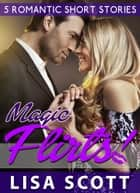 Magic Flirts! 5 Romantic Short Stories ebook by Lisa Scott