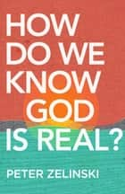 How Do We Know God Is Real? ebook by Peter Zelinski