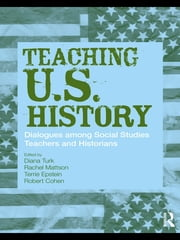Teaching U.S. History - Dialogues Among Social Studies Teachers and Historians ebook by