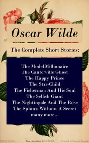 The Complete Short Stories: The Model Millionaire + The Canterville Ghost + The Happy Prince + The Star-Child + The Fisherman And His Soul + The Selfish Giant + The Nightingale And The Rose + The Sphinx Without A Secret + many more... ebook by Oscar Wilde