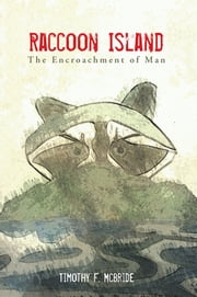 Raccoon Island - The Encroachment of Man ebook by Timothy F. McBride