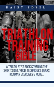 Triathlon Training Bible - A Triathletes Book Covering The Sports Diet/Food, Techniques, Gears, Ironman Exercises & More... ebook by Daisy K. Edzel, Daisy Edzel