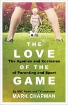 The Love of the Game - Parenthood, Sport and Me ebook by Mark Chapman