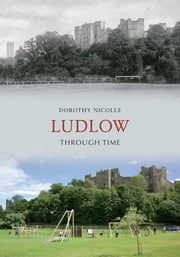 Ludlow Through Time ebook by Dorothy Nicolle
