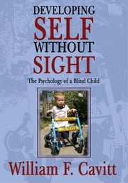 DEVELOPING SELF WITHOUT SIGHT - The Psychology of a Blind Child ebook by William F. Cavitt