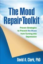 The Mood Repair Toolkit - Proven Strategies to Prevent the Blues from Turning into Depression ebook by David A. Clark, PhD