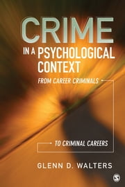 Crime in a Psychological Context - From Career Criminals to Criminal Careers ebook by Glenn D. Walters