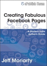 Creating Fabulous Facebook Pages - A Modern Indie Author's Guide ebook by Jeff Moriarty