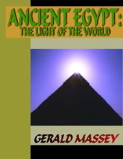 Ancient Egypt - The Light of the World: A Work of Reclamation and Restitution in Twelve Books ebook by Massey, Gerald