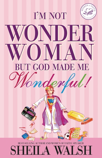 I'm Not Wonder Woman - But God Made Me Wonderful ebook by Sheila Walsh