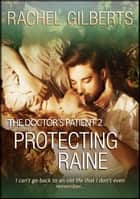 Protecting Raine: The Doctor's Patient 2 ebook by Rachel Gilberts