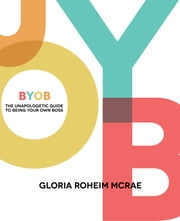 BYOB - The Unapologetic Guide to Being Your Own Boss ebook by Gloria Roheim McRae