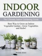 Indoor Gardening: The Ultimate Indoor Gardening Guide - How to Grow the Indoor Vegetable Garden ebook by Brenda James