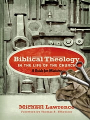 Biblical Theology in the Life of the Church (Foreword by Thomas R. Schreiner): A Guide for Ministry - A Guide for Ministry ebook by Michael Lawrence,Thomas R. Schreiner