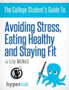 The College Student's Guide To: Avoiding Stress, Eating Healthy and Staying Fit ebook by Lily  McNeil