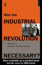 Was the Industrial Revolution Necessary? ebook by Graeme Snooks