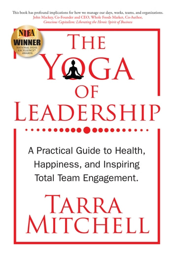 The Yoga of Leadership - A Practical Guide to Health, Happiness, And Inspiring Total Team Engagement ebook by Tarra Mitchell