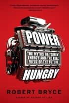 "Power Hungry - The Myths of """"Green"""" Energy and the Real Fuels of the Future ebook by Robert Bryce"
