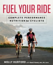 Fuel Your Ride - Complete Performance Nutrition for Cyclists ebook by Molly Hurford,Nanci Guest