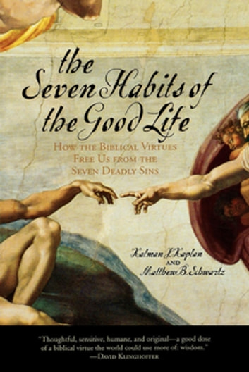 The Seven Habits of the Good Life - How the Biblical Virtues Free Us from the Seven Deadly Sins ebook by Kalman J. Kaplan,Matthew B. Schwartz