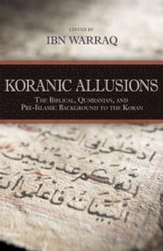 Koranic Allusions - The Biblical, Qumranian, and Pre-Islamic Background to the Koran ebook by Ibn Warraq