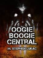 Oogie Boogie Central ebook by M. Stephen Lukac