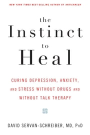 The Instinct to Heal - Curing Depression, Anxiety and Stress Without Drugs and Without Talk Therapy ebook by David Servan-Schreiber